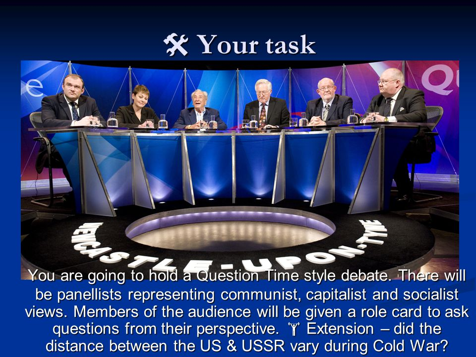  Your task You are going to hold a Question Time style debate.