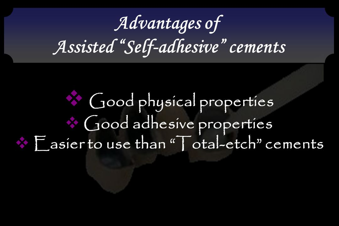 """Advantages of Assisted """"Self-adhesive"""" cements Advantages of Assisted """"Self-adhesive"""" cements  Good physical properties  Good adhesive properties """