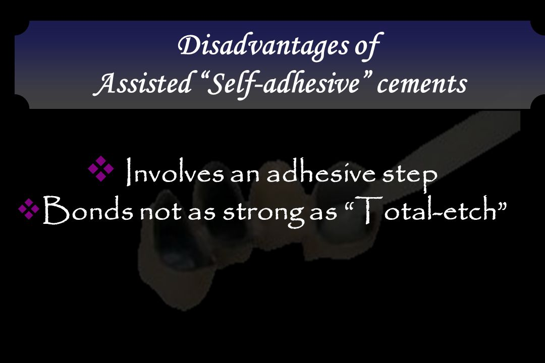 """ Involves an adhesive step  Bonds not as strong as """"Total-etch"""" Disadvantages of Assisted """"Self-adhesive"""" cements Disadvantages of Assisted """"Self-ad"""