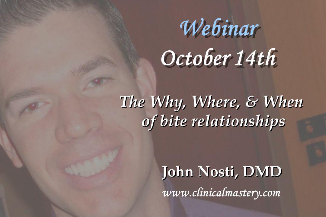 Webinar October 14th John Nosti, DMD www.clinicalmastery.com The Why, Where, & When of bite relationships The Why, Where, & When of bite relationships