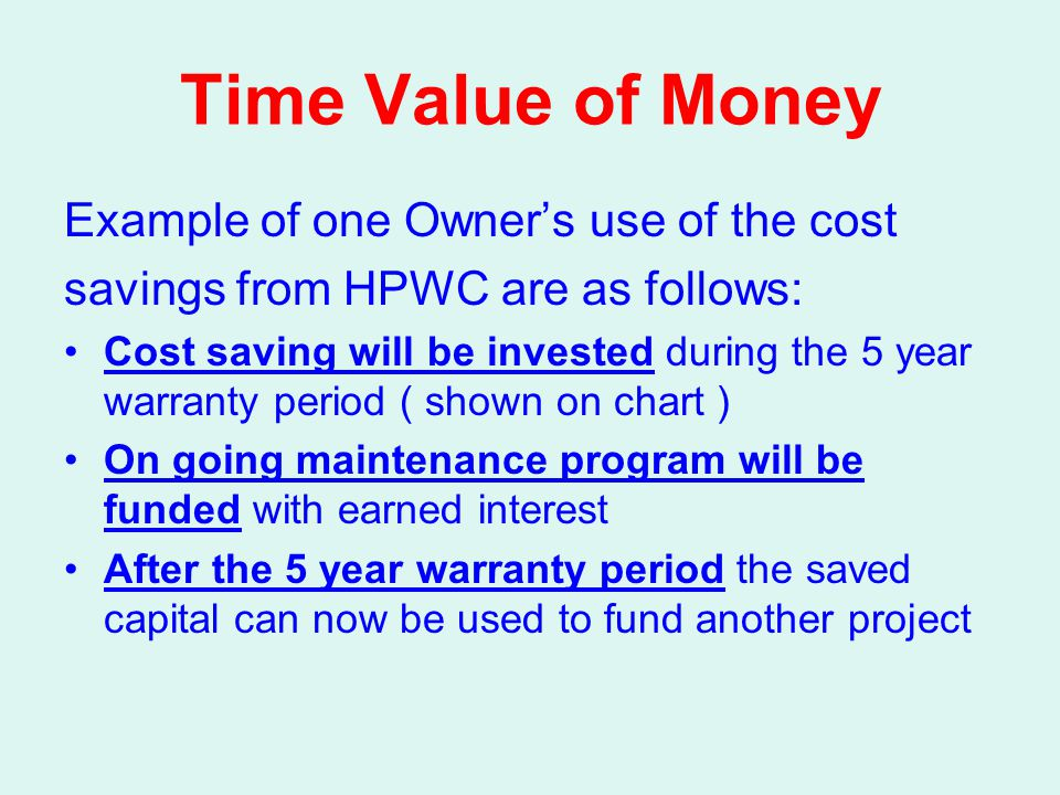 Time Value of Money Example of one Owner's use of the cost savings from HPWC are as follows: Cost saving will be invested during the 5 year warranty p