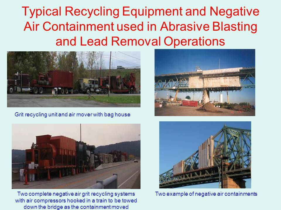 Typical Recycling Equipment and Negative Air Containment used in Abrasive Blasting and Lead Removal Operations Grit recycling unit and air mover with