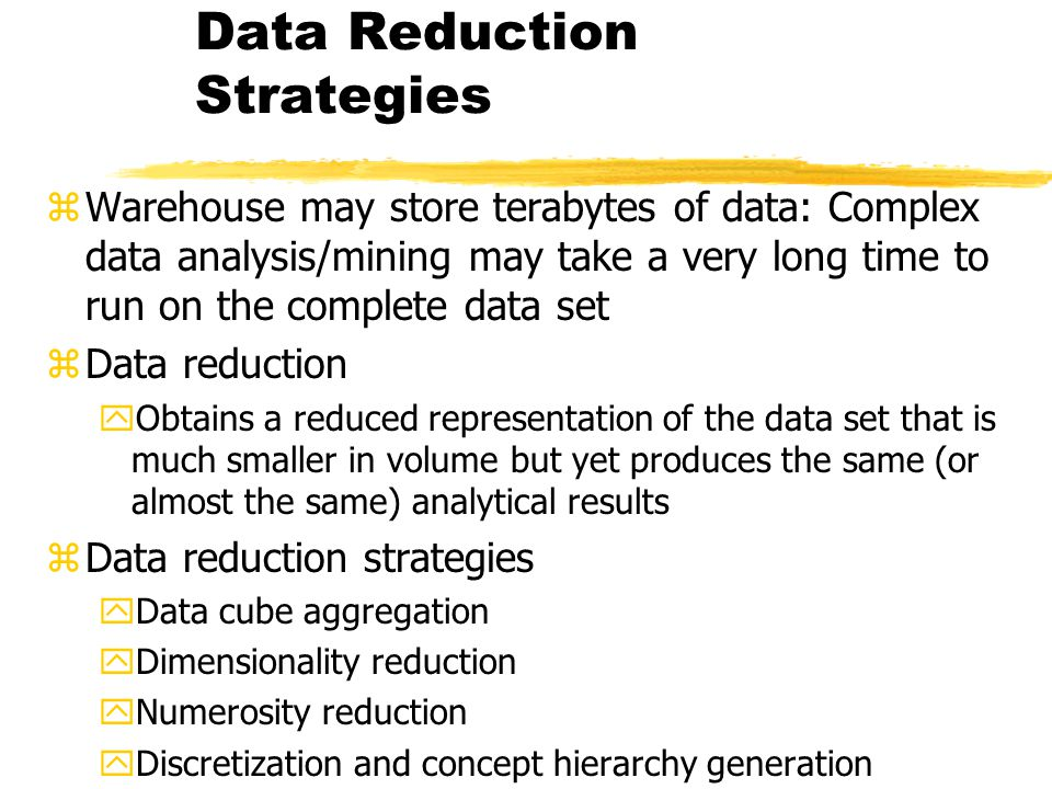 Data Reduction Strategies zWarehouse may store terabytes of data: Complex data analysis/mining may take a very long time to run on the complete data s