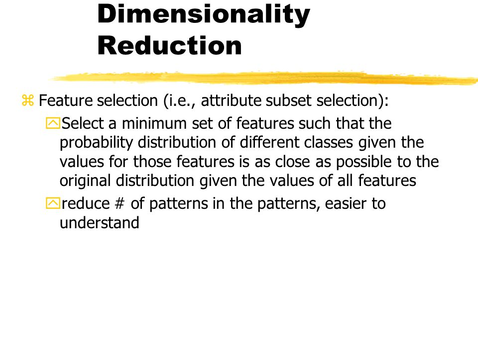 Dimensionality Reduction zFeature selection (i.e., attribute subset selection): ySelect a minimum set of features such that the probability distributi
