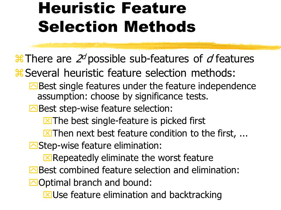Heuristic Feature Selection Methods zThere are 2 d possible sub-features of d features zSeveral heuristic feature selection methods: yBest single feat