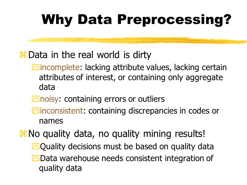 Why Data Preprocessing? zData in the real world is dirty yincomplete: lacking attribute values, lacking certain attributes of interest, or containing