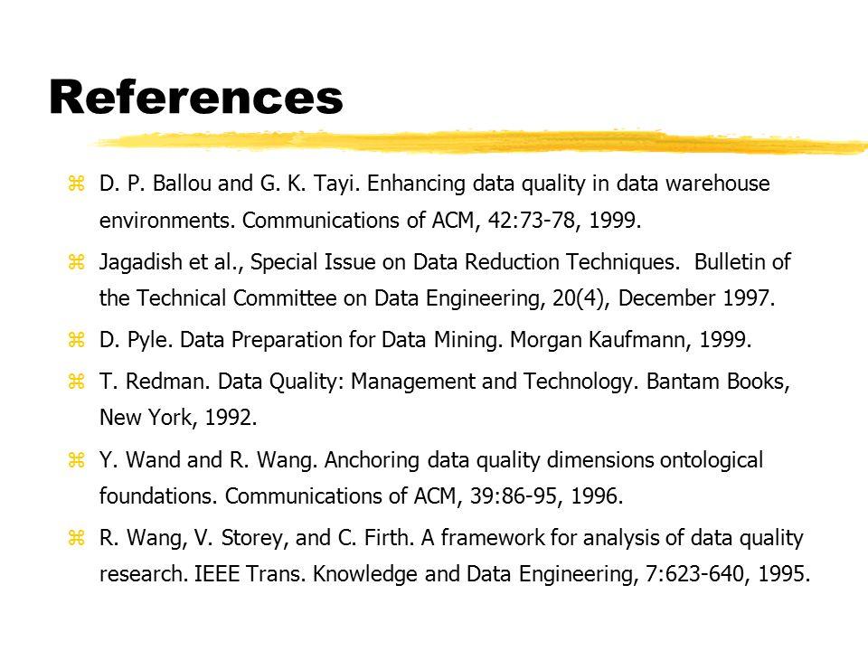 References zD. P. Ballou and G. K. Tayi. Enhancing data quality in data warehouse environments. Communications of ACM, 42:73-78, 1999. zJagadish et al