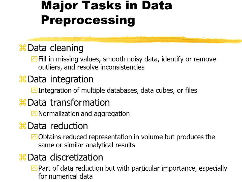 Major Tasks in Data Preprocessing zData cleaning yFill in missing values, smooth noisy data, identify or remove outliers, and resolve inconsistencies
