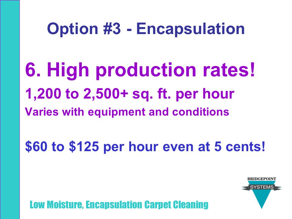 Low Moisture, Encapsulation Carpet Cleaning Option #3 - Encapsulation 6. High production rates! 1,200 to 2,500+ sq. ft. per hour Varies with equipment
