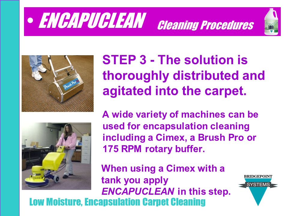 Low Moisture, Encapsulation Carpet Cleaning STEP 3 - The solution is thoroughly distributed and agitated into the carpet. A wide variety of machines c