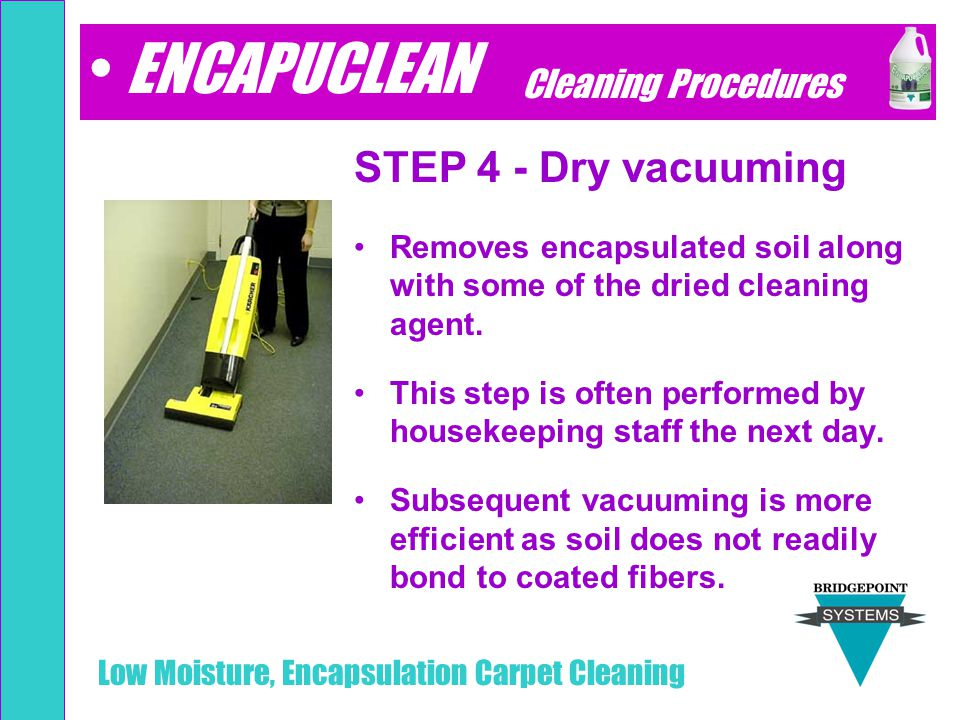 Low Moisture, Encapsulation Carpet Cleaning STEP 4 - Dry vacuuming Removes encapsulated soil along with some of the dried cleaning agent. This step is