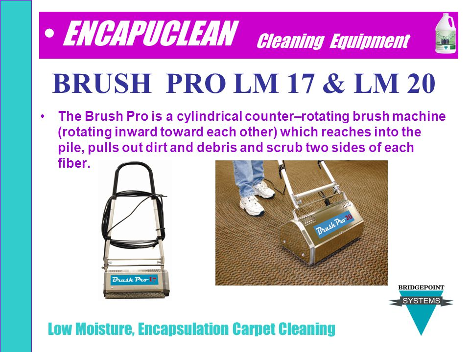 Low Moisture, Encapsulation Carpet Cleaning BRUSH PRO 17 & 20 The Brush Pro is a cylindrical counter–rotating brush machine (rotating inward toward ea