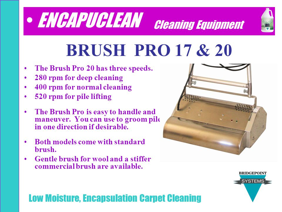 Low Moisture, Encapsulation Carpet Cleaning BRUSH PRO 17 & 20 The Brush Pro 20 has three speeds. 280 rpm for deep cleaning 400 rpm for normal cleaning