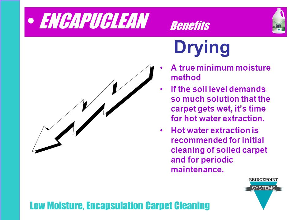 Low Moisture, Encapsulation Carpet Cleaning Drying A true minimum moisture method If the soil level demands so much solution that the carpet gets wet,