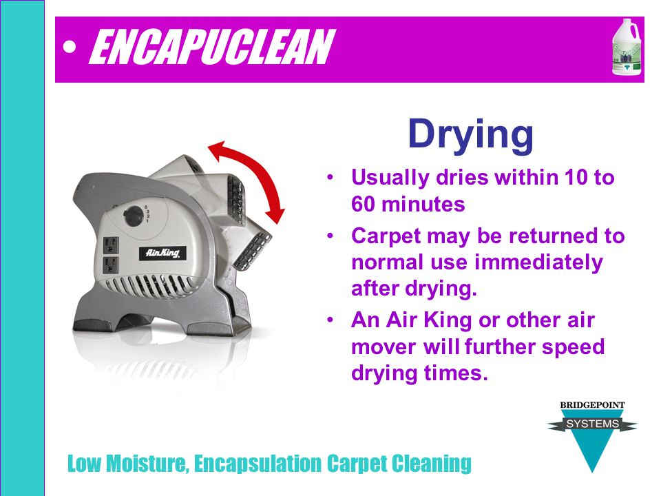 Low Moisture, Encapsulation Carpet Cleaning Drying Usually dries within 10 to 60 minutes Carpet may be returned to normal use immediately after drying