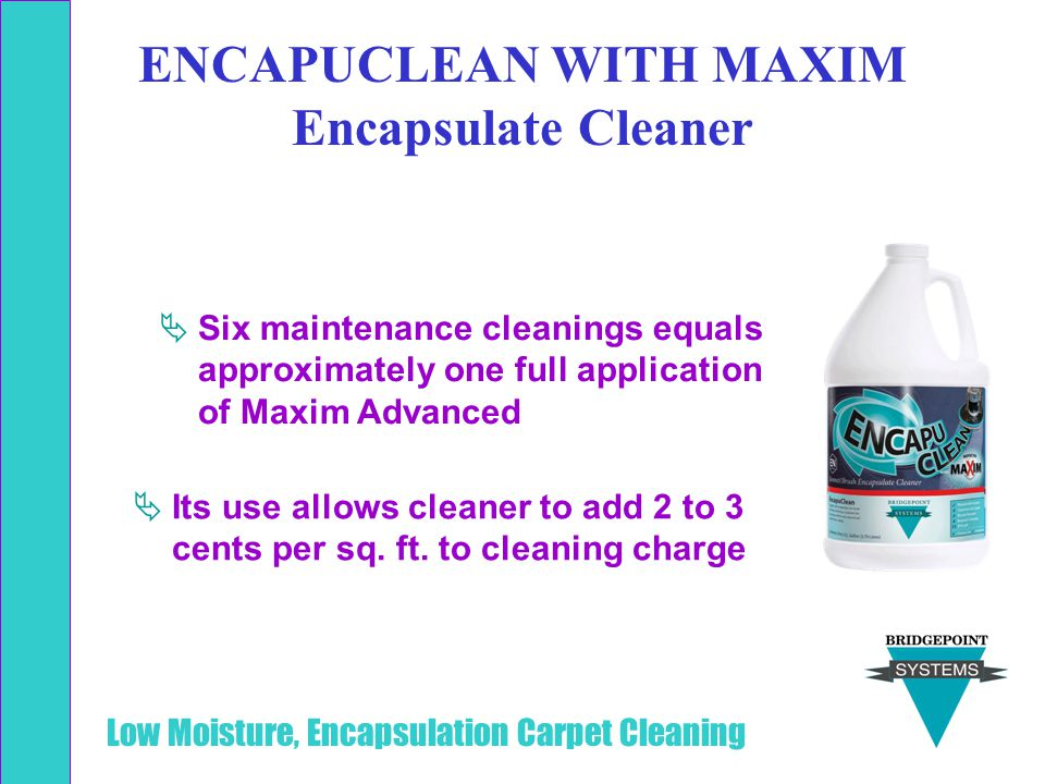 Low Moisture, Encapsulation Carpet Cleaning  Its use allows cleaner to add 2 to 3 cents per sq. ft. to cleaning charge  Six maintenance cleanings eq