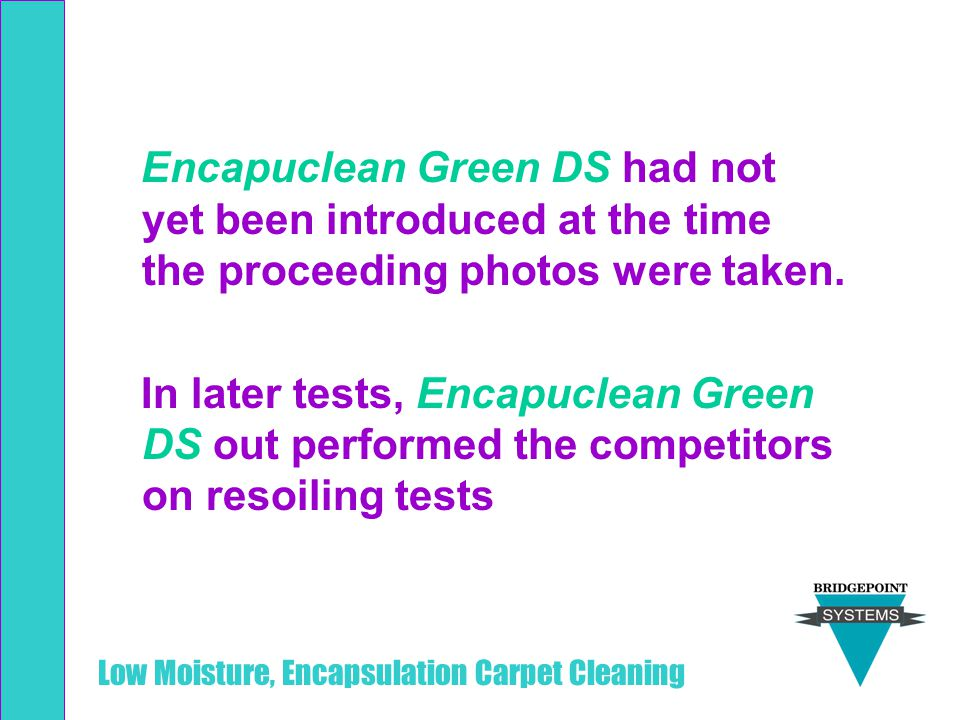 Low Moisture, Encapsulation Carpet Cleaning Encapuclean Green DS had not yet been introduced at the time the proceeding photos were taken. In later te