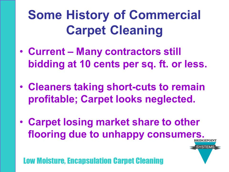 Low Moisture, Encapsulation Carpet Cleaning Some History of Commercial Carpet Cleaning Current – Many contractors still bidding at 10 cents per sq. ft
