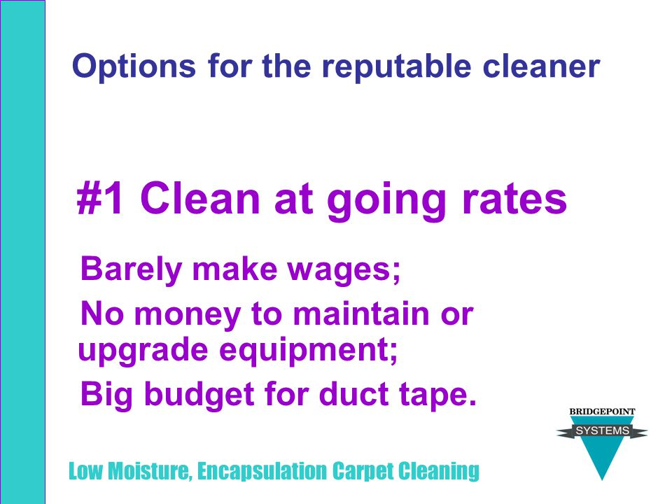 Low Moisture, Encapsulation Carpet Cleaning Options for the reputable cleaner #1 Clean at going rates Barely make wages; No money to maintain or upgra