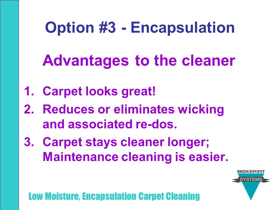Low Moisture, Encapsulation Carpet Cleaning Option #3 - Encapsulation Advantages to the cleaner 1.Carpet looks great! 2.Reduces or eliminates wicking
