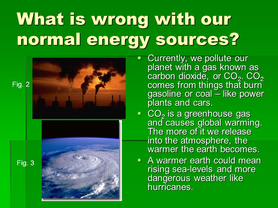 What is wrong with our normal energy sources.