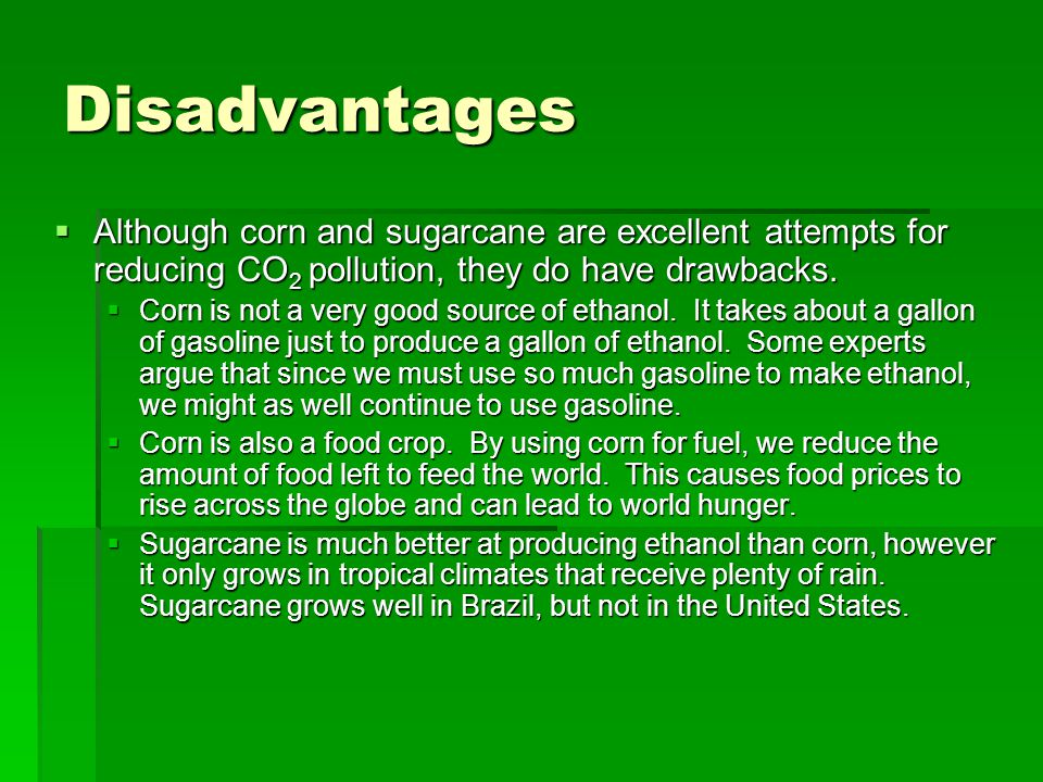 Disadvantages  Although corn and sugarcane are excellent attempts for reducing CO 2 pollution, they do have drawbacks.