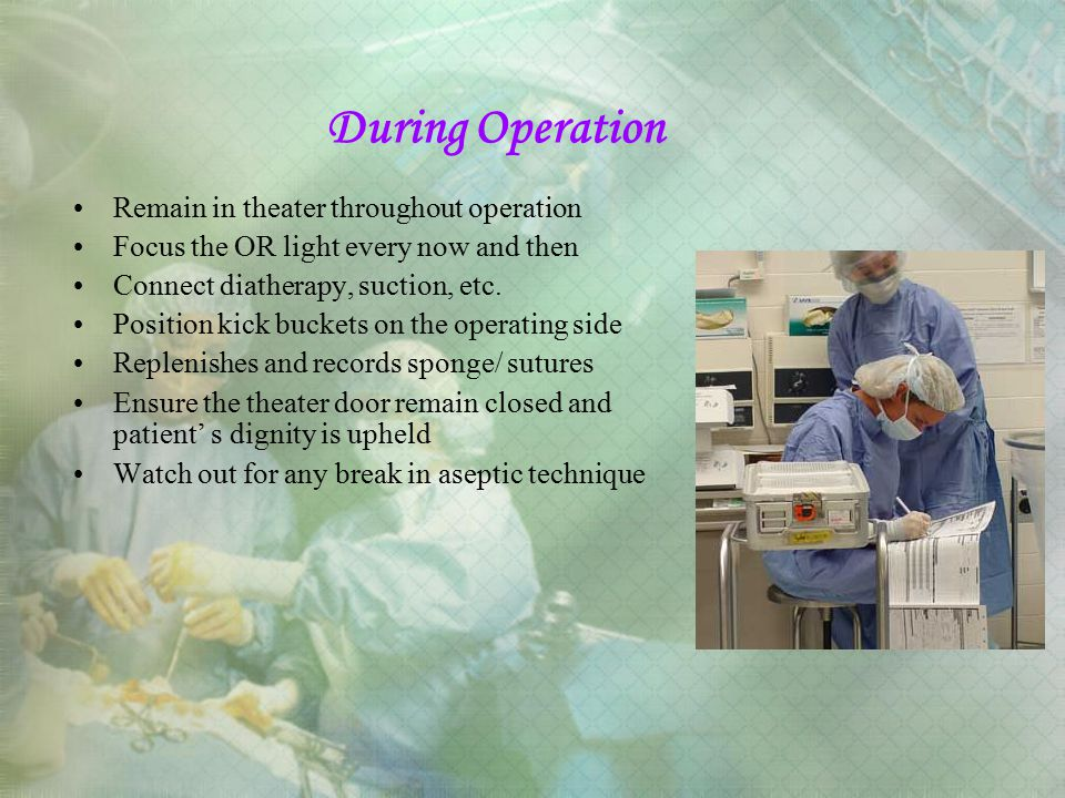 During Operation Remain in theater throughout operation Focus the OR light every now and then Connect diatherapy, suction, etc. Position kick buckets