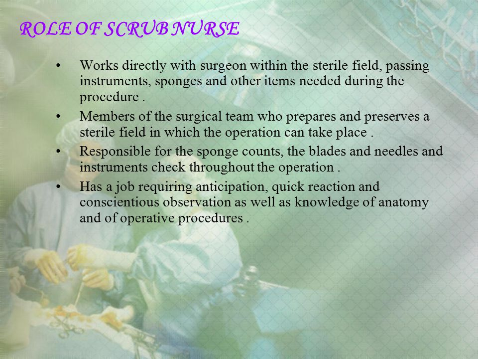 ROLE OF SCRUB NURSE Works directly with surgeon within the sterile field, passing instruments, sponges and other items needed during the procedure. Me