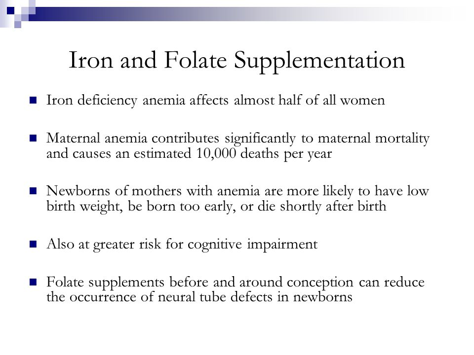 Iron and Folate Supplementation Iron deficiency anemia affects almost half of all women Maternal anemia contributes significantly to maternal mortalit