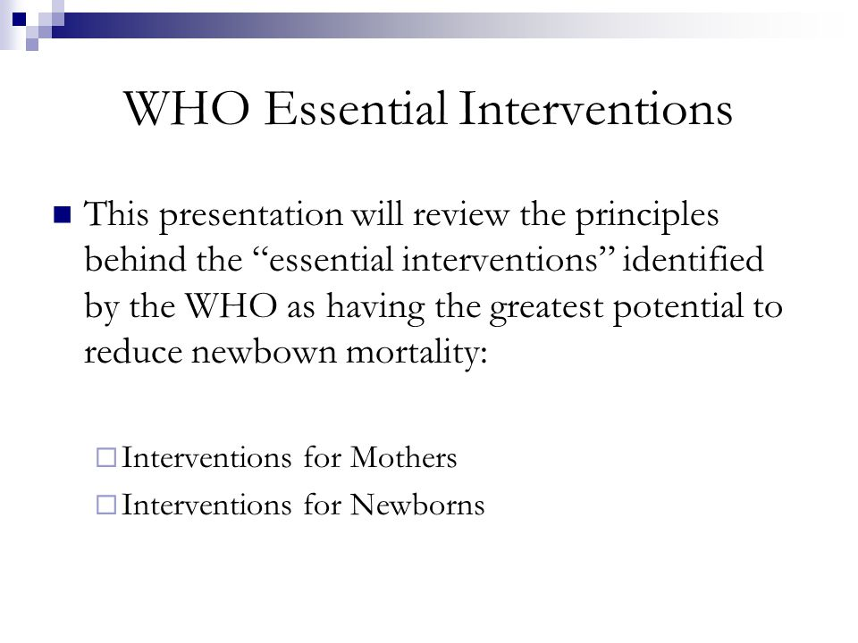 "WHO Essential Interventions This presentation will review the principles behind the ""essential interventions"" identified by the WHO as having the grea"