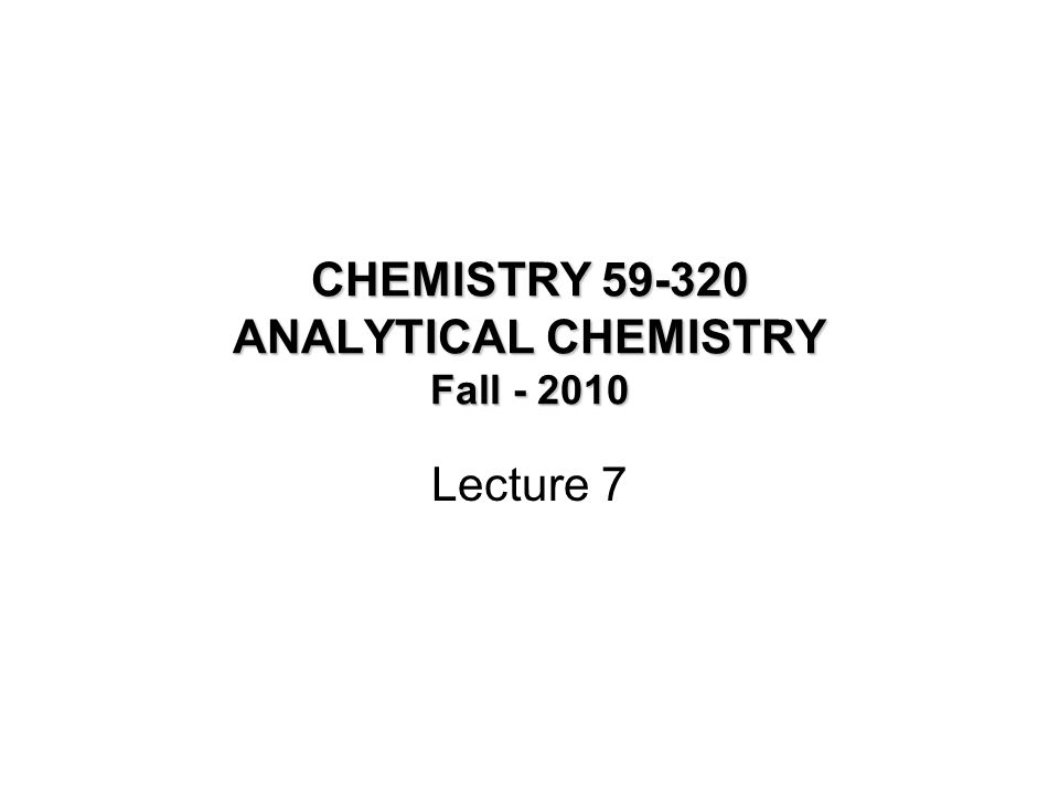 CHEMISTRY 59-320 ANALYTICAL CHEMISTRY Fall - 2010 Lecture 7