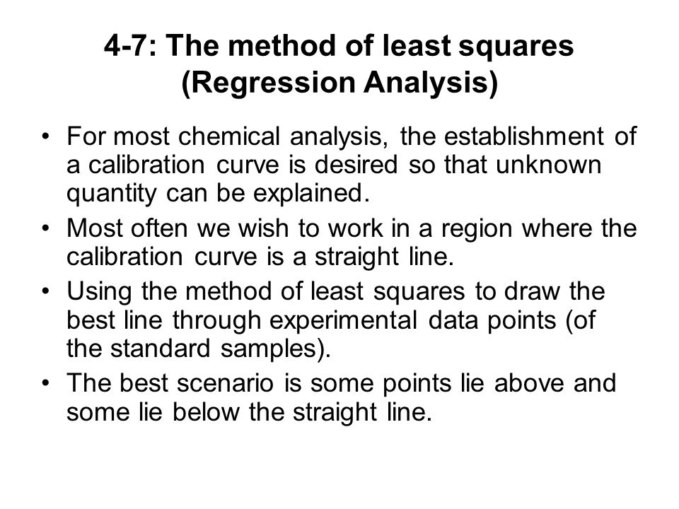 4-7: The method of least squares (Regression Analysis) For most chemical analysis, the establishment of a calibration curve is desired so that unknown