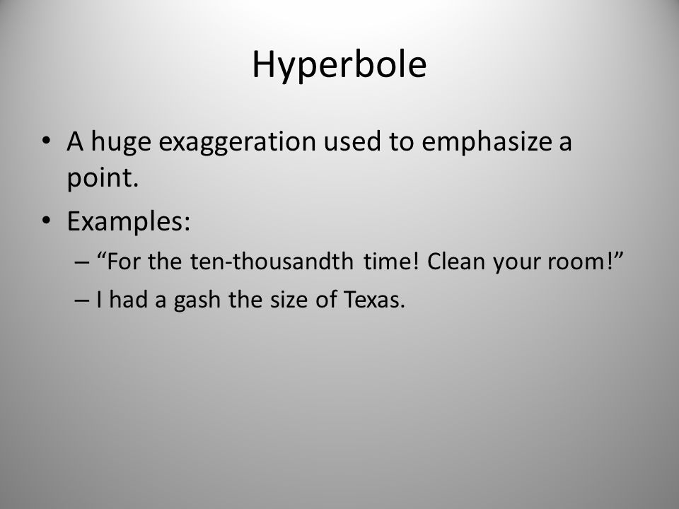 """Hyperbole A huge exaggeration used to emphasize a point. Examples: – """"For the ten-thousandth time! Clean your room!"""" – I had a gash the size of Texas."""