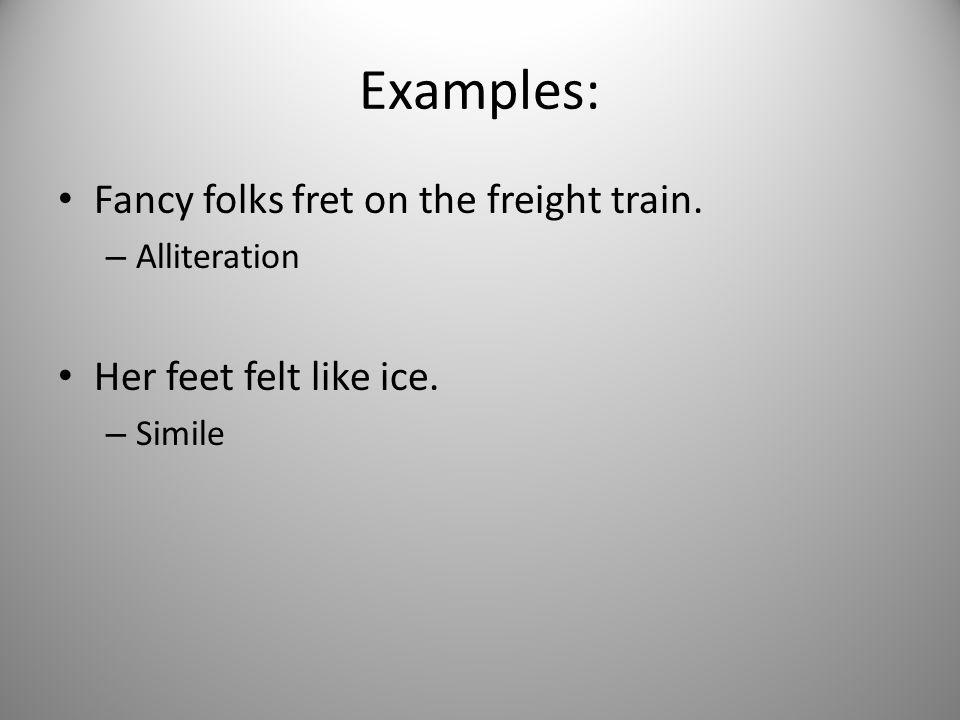 Examples: Fancy folks fret on the freight train. – Alliteration Her feet felt like ice. – Simile