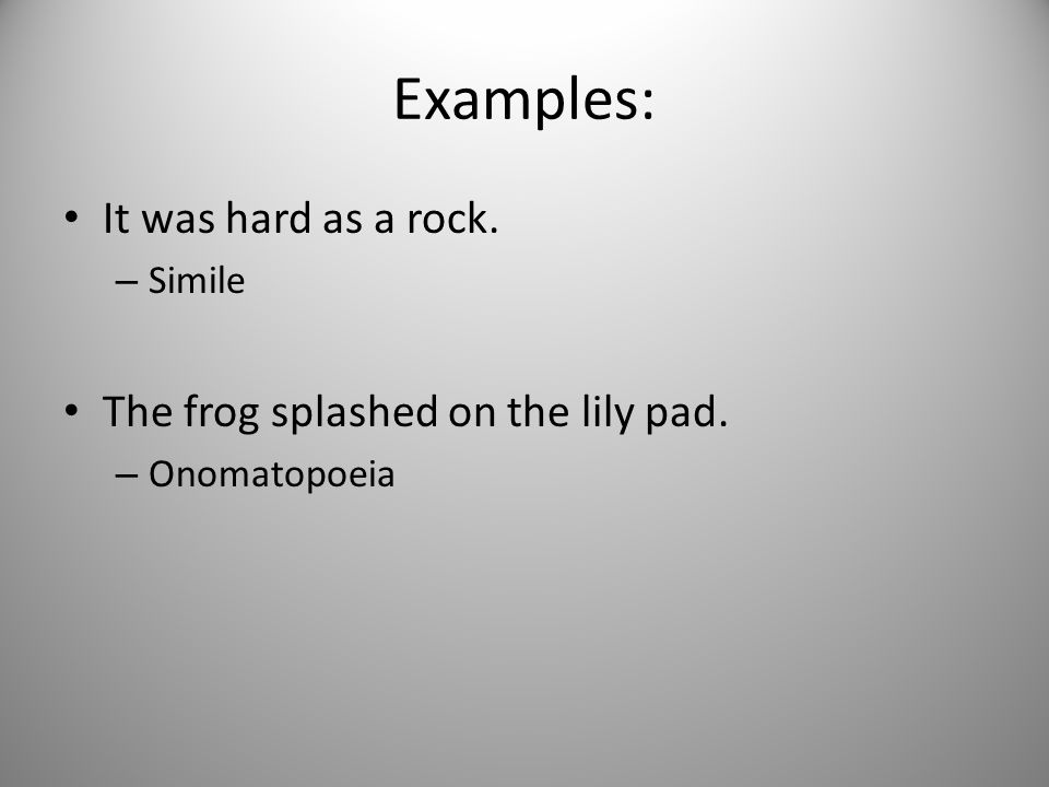 Examples: It was hard as a rock. – Simile The frog splashed on the lily pad. – Onomatopoeia