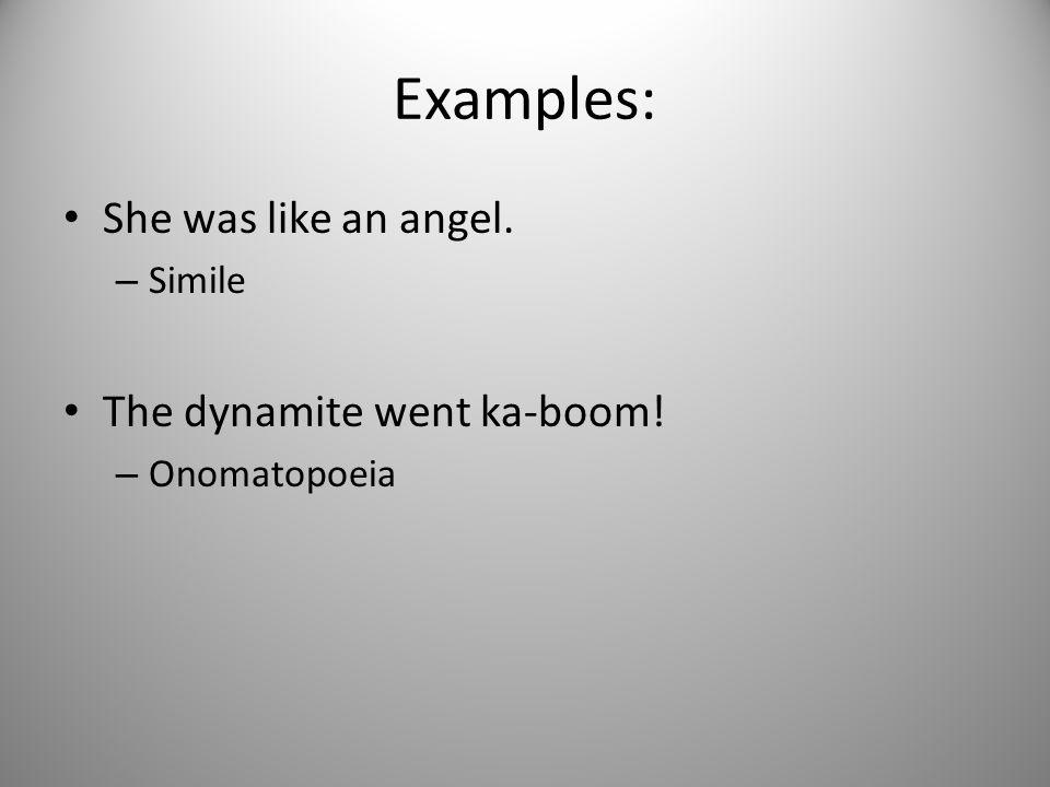 Examples: She was like an angel. – Simile The dynamite went ka-boom! – Onomatopoeia