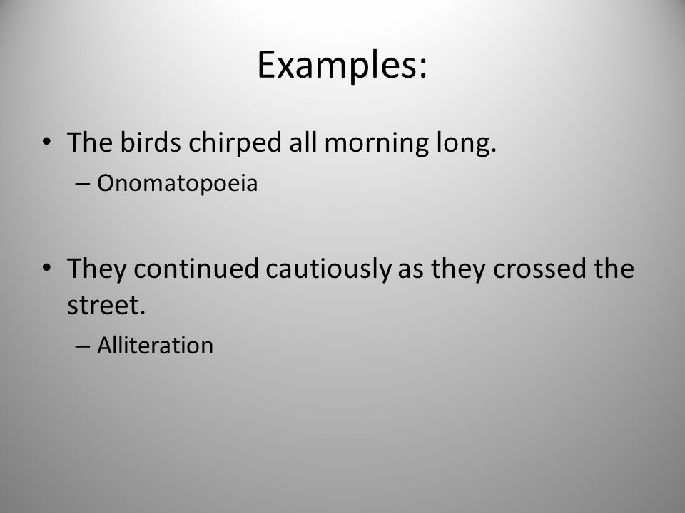 Examples: The birds chirped all morning long. – Onomatopoeia They continued cautiously as they crossed the street. – Alliteration