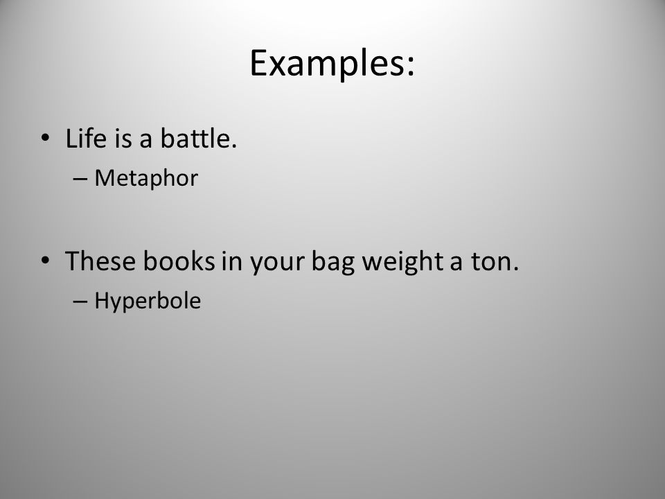 Examples: Life is a battle. – Metaphor These books in your bag weight a ton. – Hyperbole