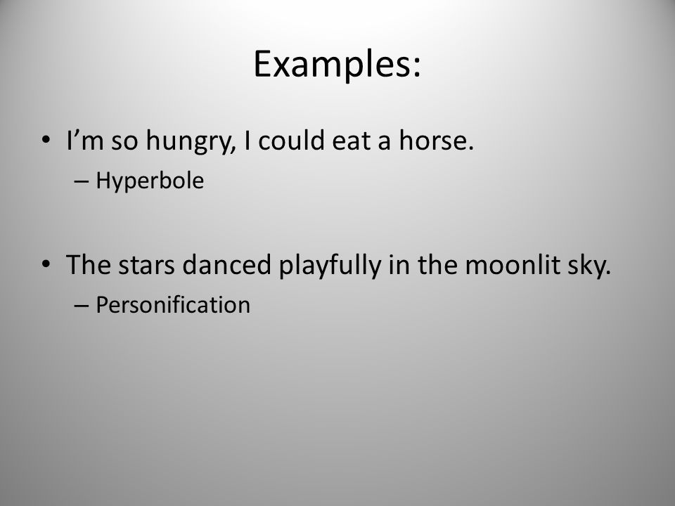 Examples: I'm so hungry, I could eat a horse. – Hyperbole The stars danced playfully in the moonlit sky. – Personification