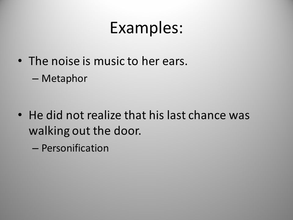 Examples: The noise is music to her ears. – Metaphor He did not realize that his last chance was walking out the door. – Personification