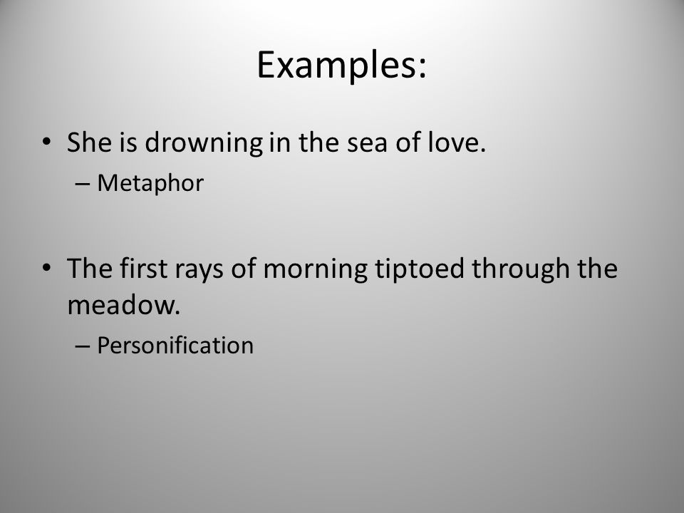 Examples: She is drowning in the sea of love. – Metaphor The first rays of morning tiptoed through the meadow. – Personification