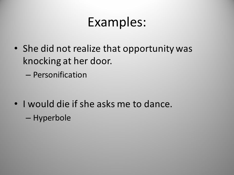 Examples: She did not realize that opportunity was knocking at her door. – Personification I would die if she asks me to dance. – Hyperbole