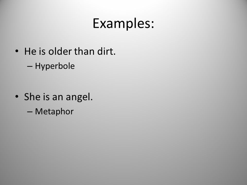 Examples: He is older than dirt. – Hyperbole She is an angel. – Metaphor