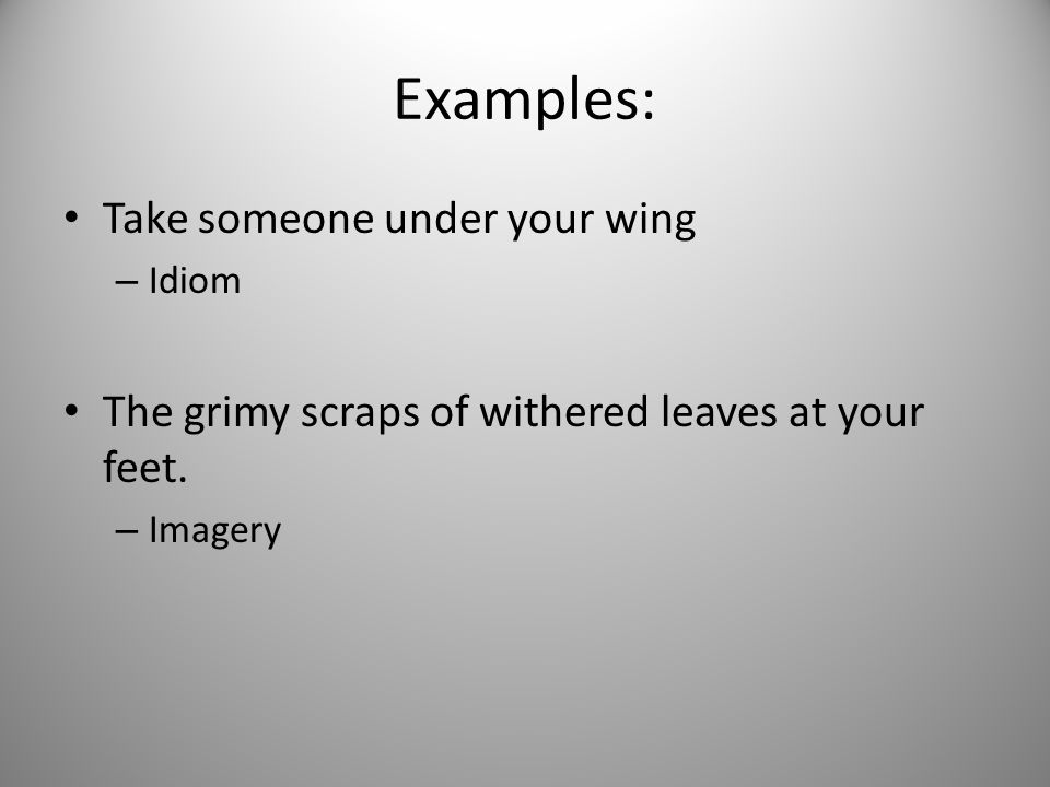 Examples: Take someone under your wing – Idiom The grimy scraps of withered leaves at your feet. – Imagery