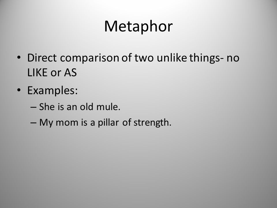 Metaphor Direct comparison of two unlike things- no LIKE or AS Examples: – She is an old mule. – My mom is a pillar of strength.