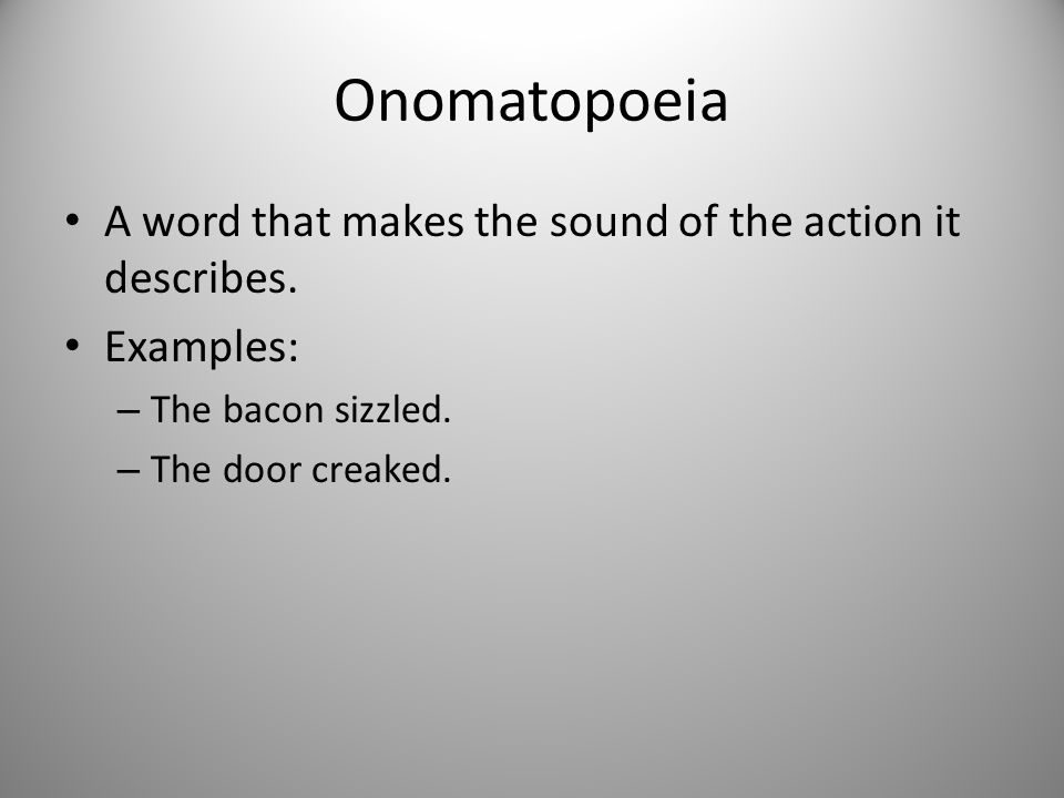 Onomatopoeia A word that makes the sound of the action it describes. Examples: – The bacon sizzled. – The door creaked.