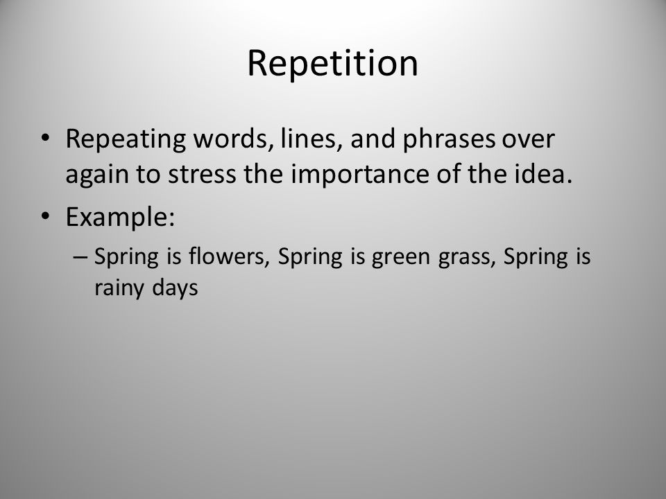 Repetition Repeating words, lines, and phrases over again to stress the importance of the idea. Example: – Spring is flowers, Spring is green grass, S