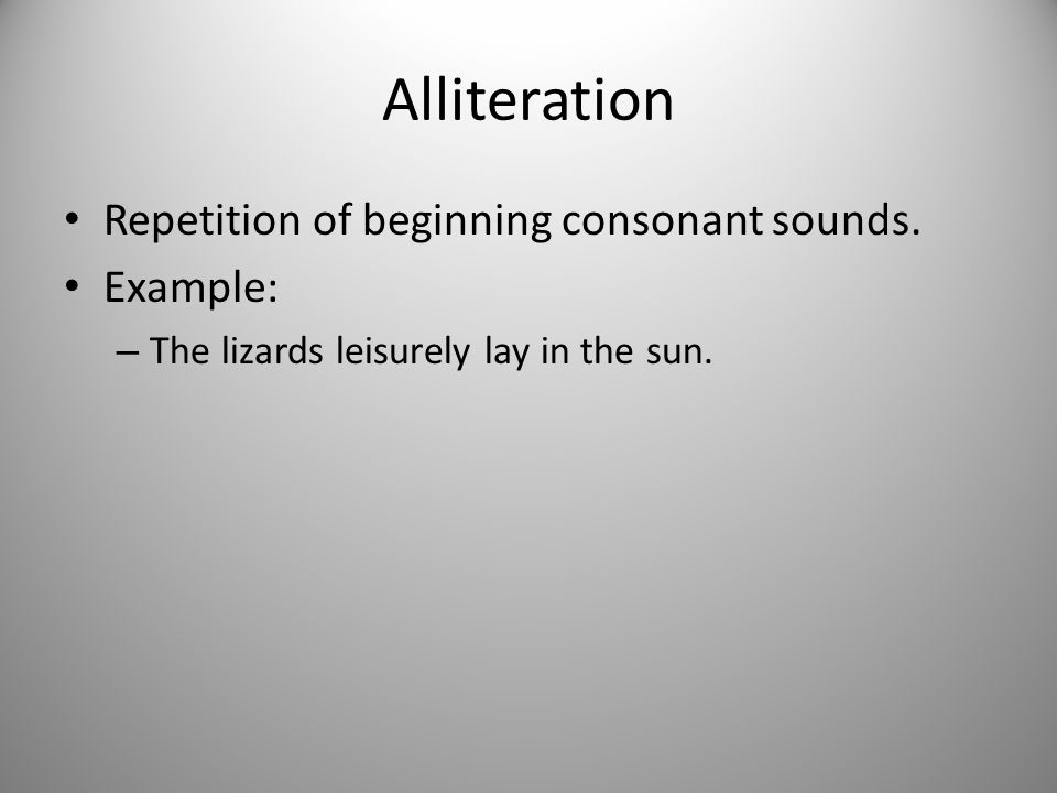 Alliteration Repetition of beginning consonant sounds. Example: – The lizards leisurely lay in the sun.