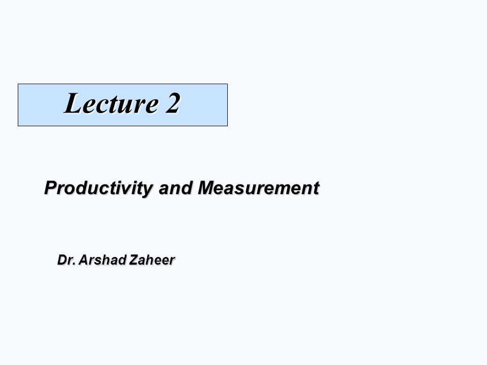 Productivity and Measurement Dr. Arshad Zaheer Lecture 2