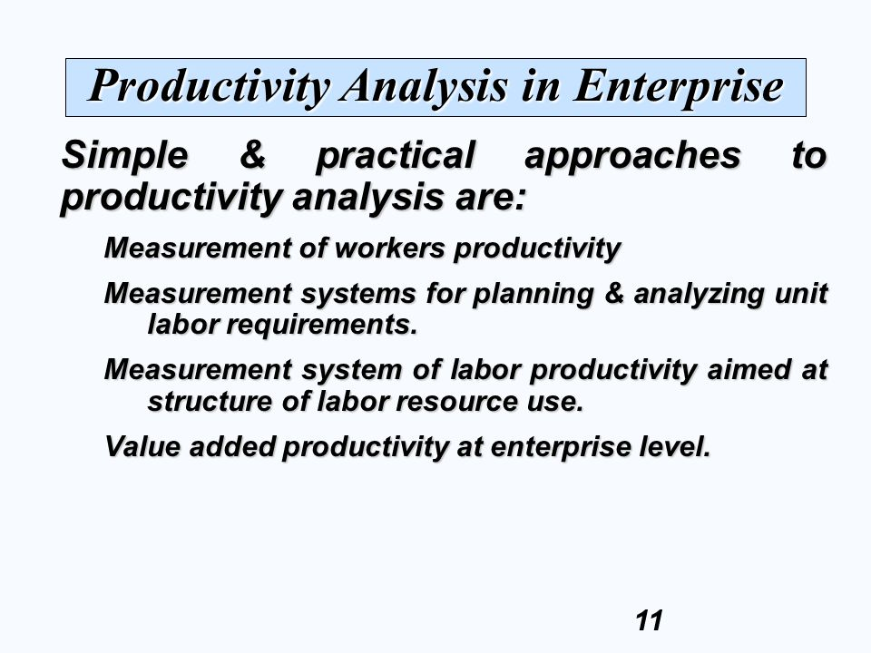 11 Simple & practical approaches to productivity analysis are: Measurement of workers productivity Measurement systems for planning & analyzing unit labor requirements.